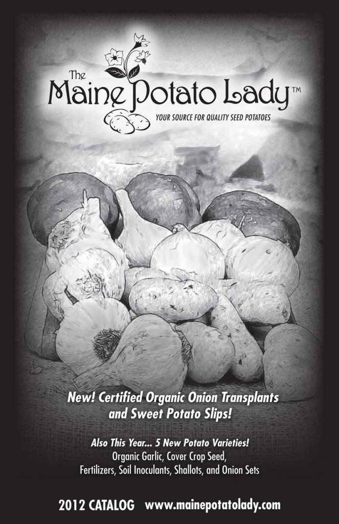 MAINE POTATO LADY; mainepotatolady.com; 343-2270; In business since 2007; Sells a wide variety of seed potatoes, plus sweet potatoes, onion sets and seed garlic. Most of its seeds are organic, and are never genetically engineered or treated with fungicides.