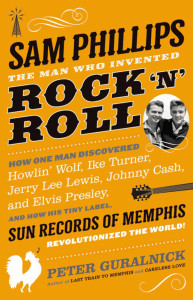 """""""Sam Phillips: The Man Who Invented Rock 'n' Roll,"""" by Peter Guralnick; Little, Brown and Company (784 pages, $32) (Photo courtesy Little, Brown and Co.)"""