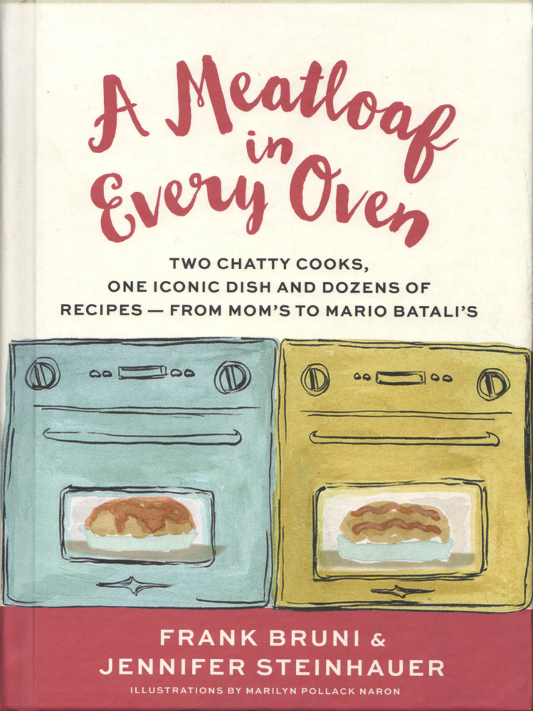 """A Meatloaf in Every Oven: Two Chatty Cooks, One Iconic Dish and Dozens of Recipes – From Mom's to Mario Batali's."" By Frank Bruni and Jennifer Steinhauer. Grand Central Publishing. $24."