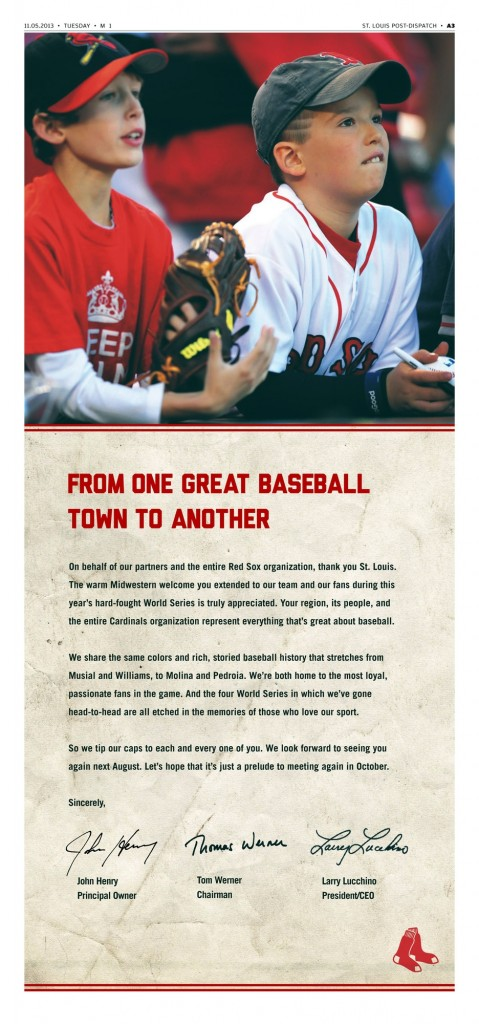"A full-page ad that the champion Boston Red Sox placed in the St. Louis Post-Dispatch is seen Tuesday, Nov. 5, 2013. The champion Red Sox are saying thank you to fans--of their World Series opponents. The Red Sox took out a full-page ad in Tuesday's Post-Dispatch. Under a large photo of two boys--one in Cardinals clothing, the other in a Red Sox jersey and cap--the heading reads, ""From one great baseball town to another."""