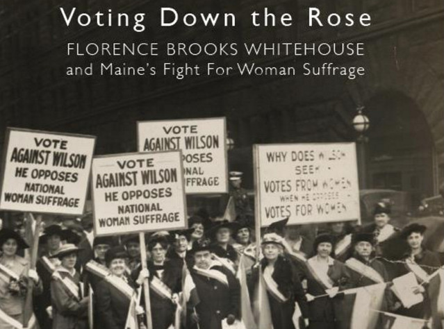 """Voting Down the Rose: Florence Brooks Whitehouse and Maine's Fight for Woman Suffrage,"" by Anne Gass."