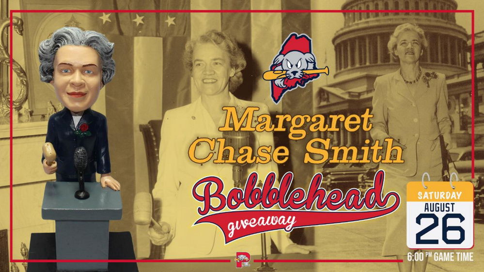 The Portland Sea Dogs, the Boston Red Sox double A affiliate, will be giving away Margaret Chase Smith bobblehead dolls Aug. 26 at Hadlock Field in Portland to recognize the 19th Amendment to the U.S. Constitution, which gave women the right to vote. The town of Skowhegan is sponsoring a bus to the game.
