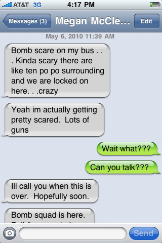 A text message exchange between Bates College student Abby Samuelson and Megan McClelland. Samuelson and a friend drove to Portsmouth to pick up McClelland, a fellow student and ski team member, who was taking the bus to her home in Lake Placid, N.Y. Samuelson and Knowles said they headed to Portsmouth after McClelland began sending them text messages about a bomb scare.