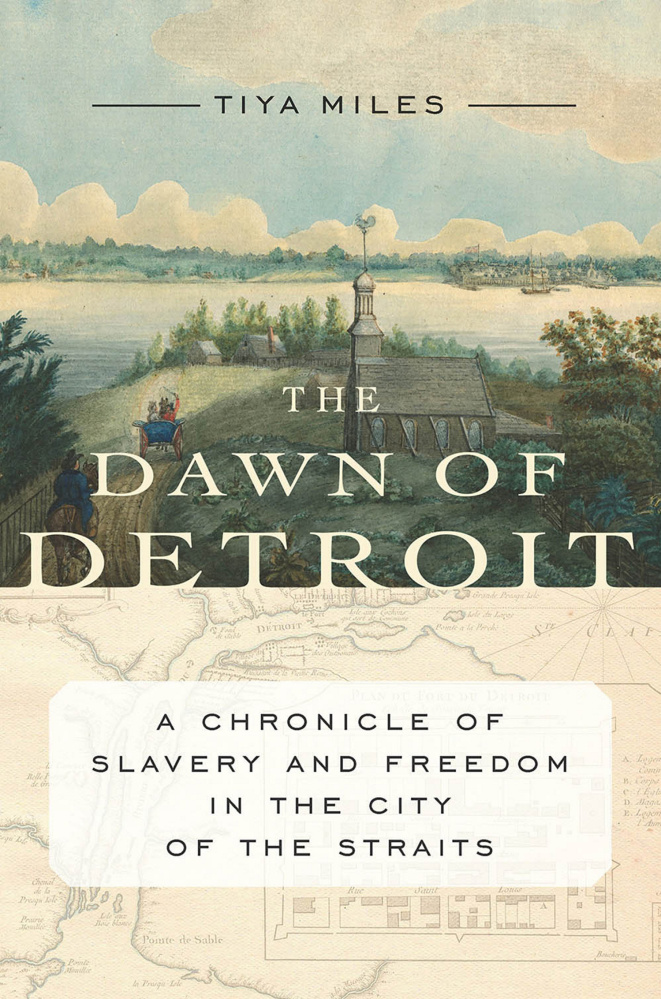 """The Dawn of Detroit: A Chronicle of Slavery and Freedom in the City of the Straits. By Tiya Miles. New Press. 288 pages. $27.95."
